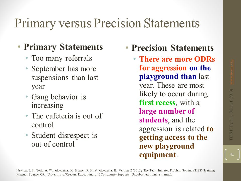 Primary versus Precision Statements Primary Statements Too many referrals September has more suspensions than last year Gang behavior is increasing The cafeteria is out of control Student disrespect is out of control Precision Statements There are more ODRs for aggression on the playground than last year.