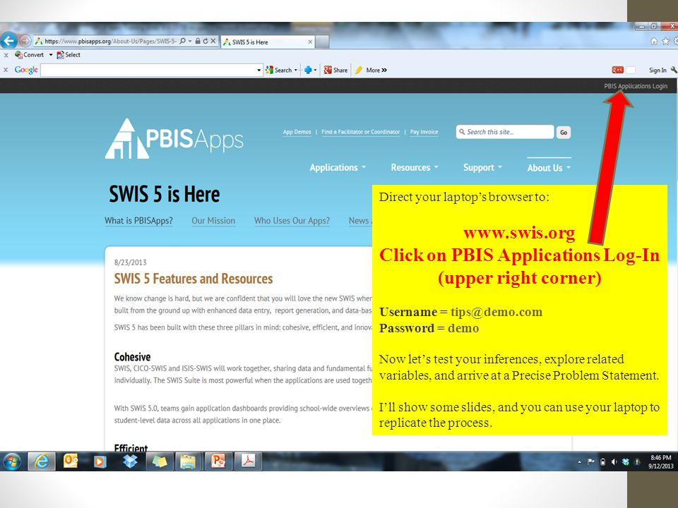 Direct your laptop's browser to: www.swis.org Click on PBIS Applications Log-In (upper right corner) Username = tips@demo.com Password = demo Now let's test your inferences, explore related variables, and arrive at a Precise Problem Statement.