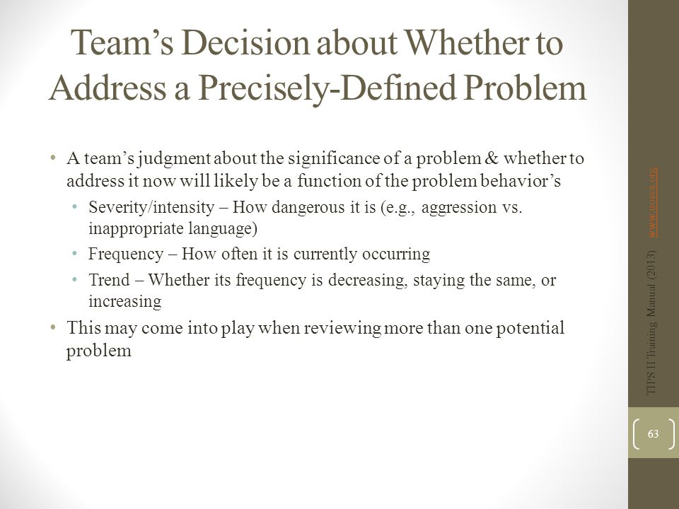Team's Decision about Whether to Address a Precisely-Defined Problem A team's judgment about the significance of a problem & whether to address it now will likely be a function of the problem behavior's Severity/intensity – How dangerous it is (e.g., aggression vs.