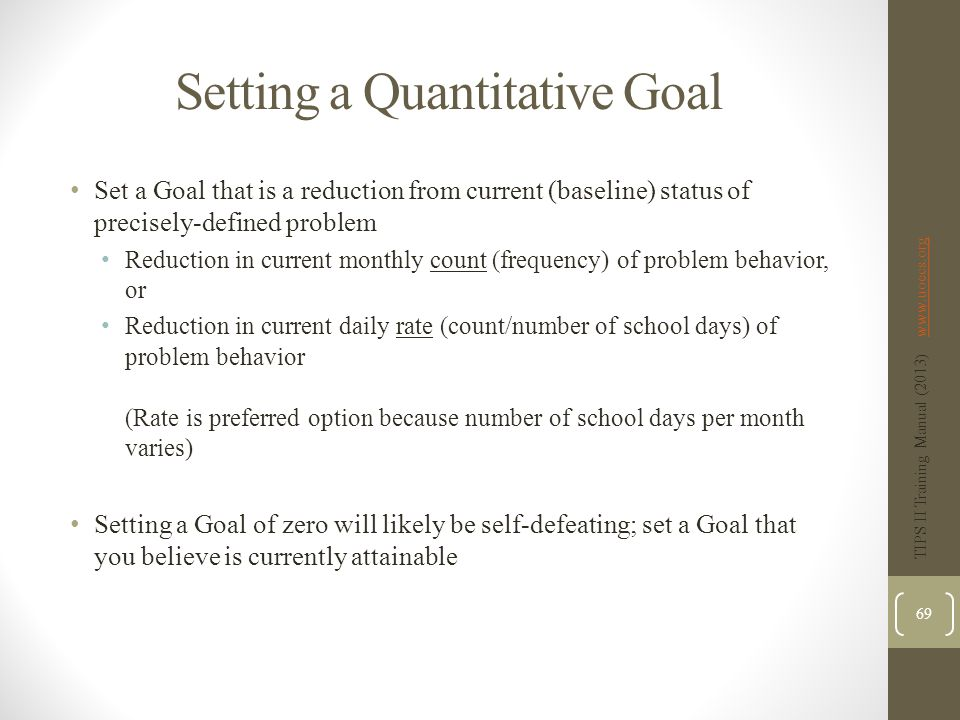 Setting a Quantitative Goal Set a Goal that is a reduction from current (baseline) status of precisely-defined problem Reduction in current monthly count (frequency) of problem behavior, or Reduction in current daily rate (count/number of school days) of problem behavior (Rate is preferred option because number of school days per month varies) Setting a Goal of zero will likely be self-defeating; set a Goal that you believe is currently attainable TIPS II Training Manual (2013) www.uoecs.orgwww.uoecs.org 69