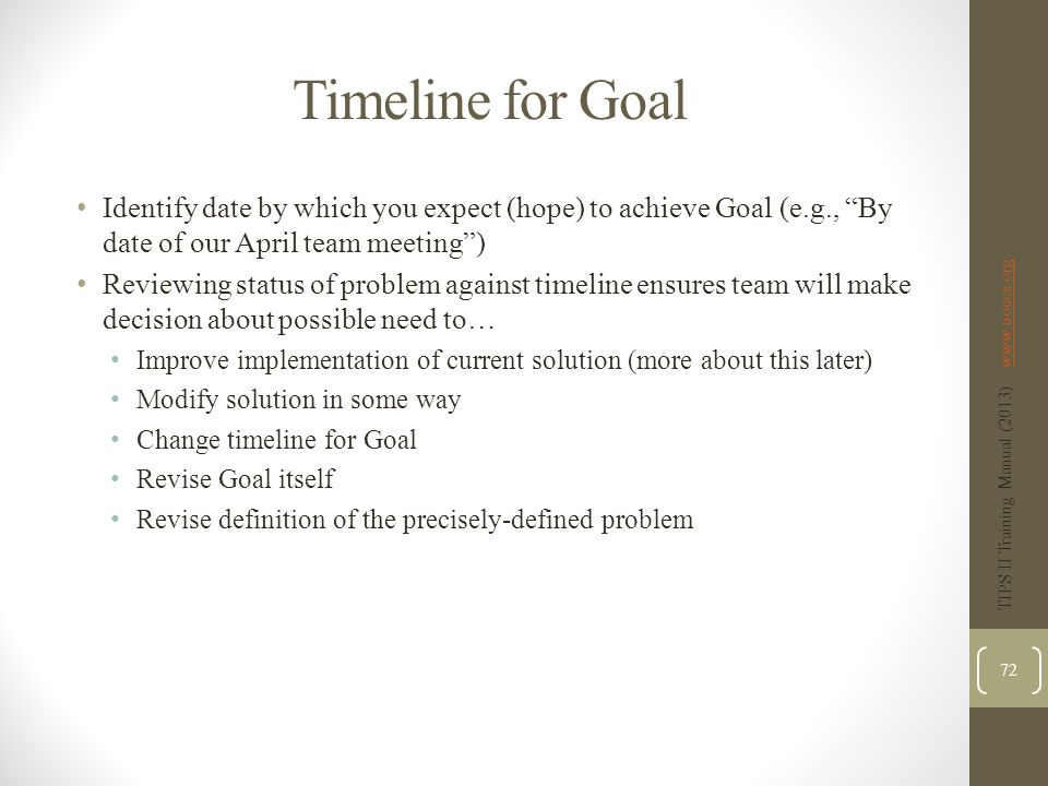Timeline for Goal Identify date by which you expect (hope) to achieve Goal (e.g., By date of our April team meeting ) Reviewing status of problem against timeline ensures team will make decision about possible need to… Improve implementation of current solution (more about this later) Modify solution in some way Change timeline for Goal Revise Goal itself Revise definition of the precisely-defined problem TIPS II Training Manual (2013) www.uoecs.orgwww.uoecs.org 72