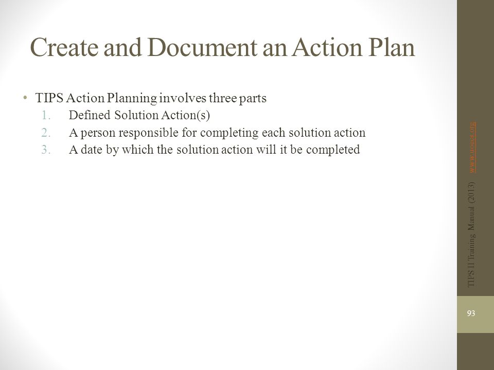 Create and Document an Action Plan TIPS Action Planning involves three parts 1.Defined Solution Action(s) 2.A person responsible for completing each solution action 3.A date by which the solution action will it be completed 93 TIPS II Training Manual (2013) www.uoecs.orgwww.uoecs.org