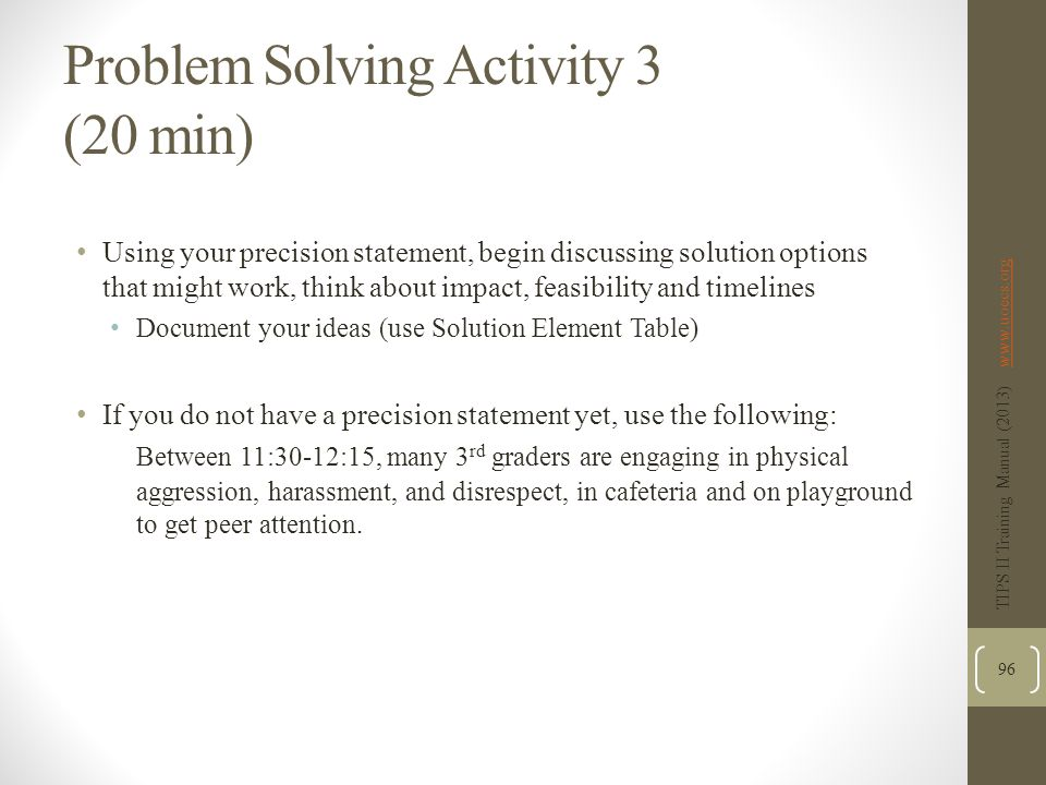 Problem Solving Activity 3 (20 min) Using your precision statement, begin discussing solution options that might work, think about impact, feasibility and timelines Document your ideas (use Solution Element Table) If you do not have a precision statement yet, use the following: Between 11:30-12:15, many 3 rd graders are engaging in physical aggression, harassment, and disrespect, in cafeteria and on playground to get peer attention.