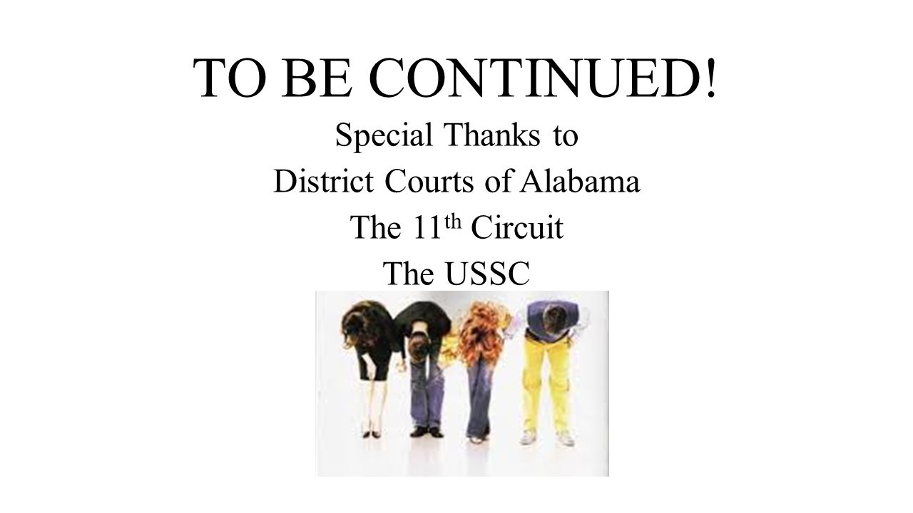 TO BE CONTINUED! Special Thanks to District Courts of Alabama The 11 th Circuit The USSC