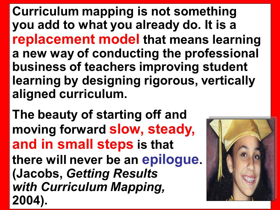 Curriculum mapping is not something you add to what you already do. It is a replacement model that means learning a new way of conducting the professi