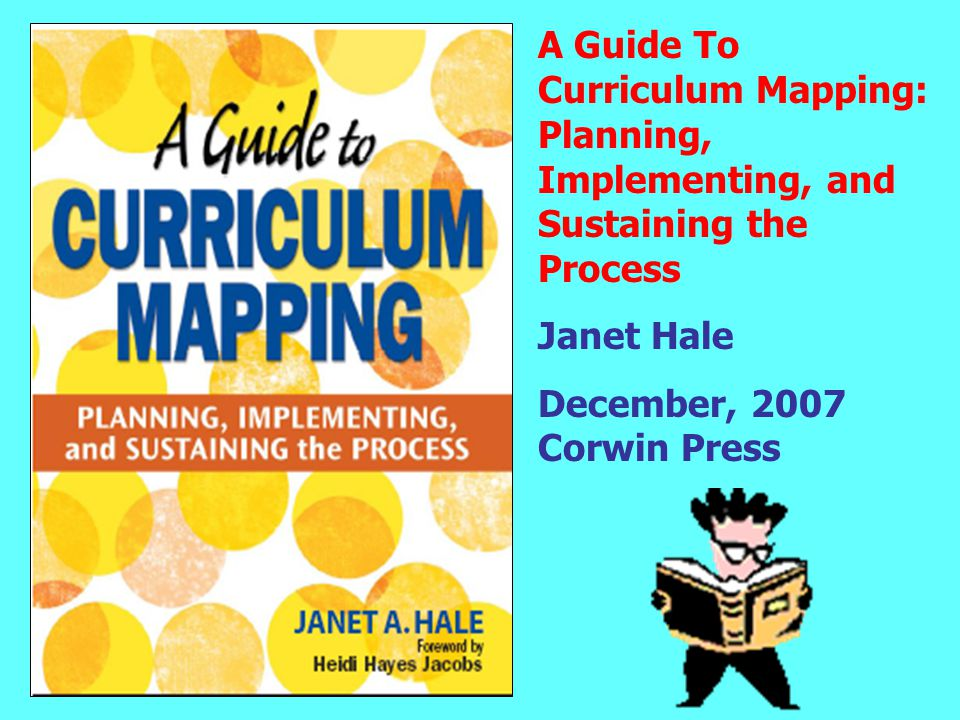 A Guide To Curriculum Mapping: Planning, Implementing, and Sustaining the Process Janet Hale December, 2007 Corwin Press