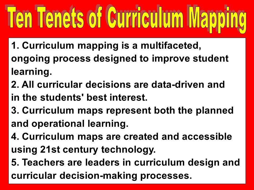1. Curriculum mapping is a multifaceted, ongoing process designed to improve student learning. 2. All curricular decisions are data-driven and in the