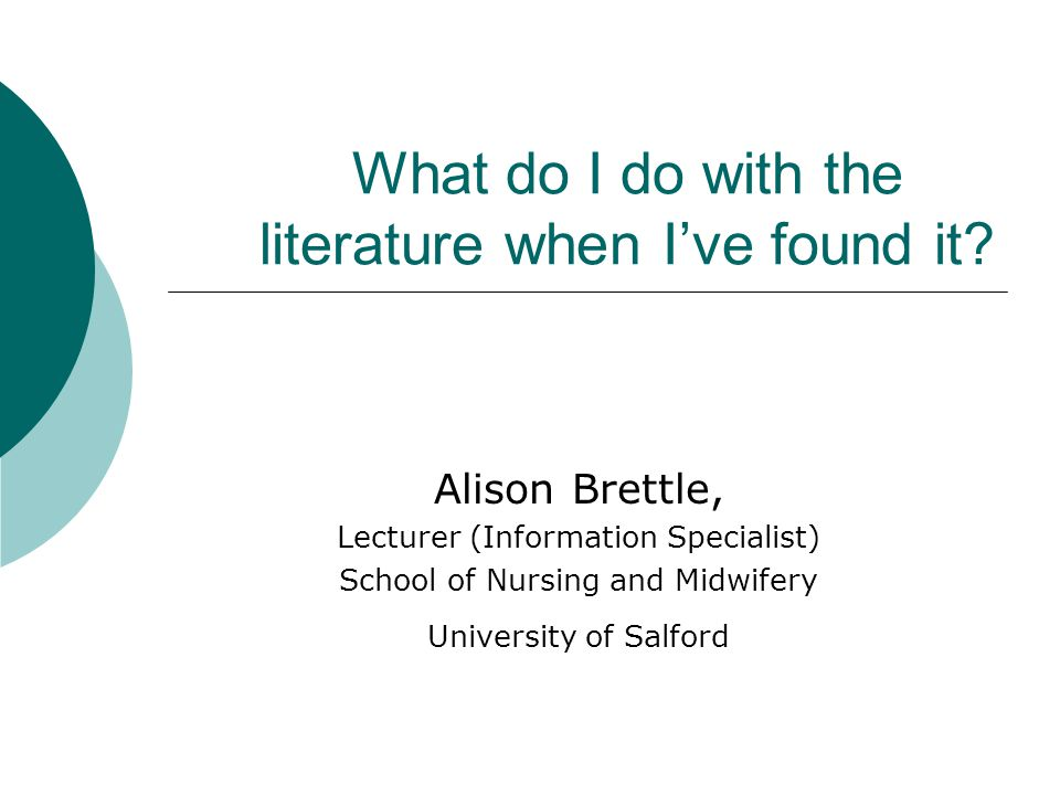 What do I do with the literature when I've found it? Alison Brettle, Lecturer (Information Specialist) School of Nursing and Midwifery University of S