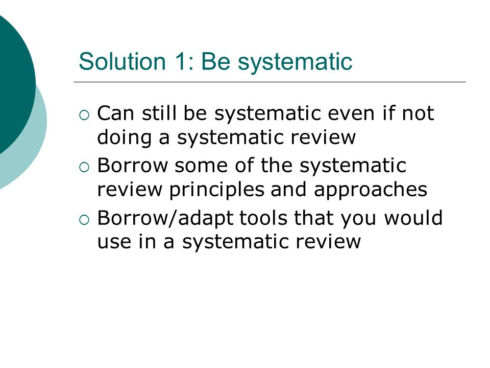 Solution 1: Be systematic  Can still be systematic even if not doing a systematic review  Borrow some of the systematic review principles and approa