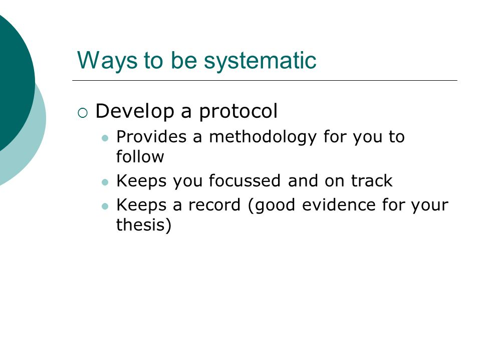 Ways to be systematic  Develop a protocol Provides a methodology for you to follow Keeps you focussed and on track Keeps a record (good evidence for