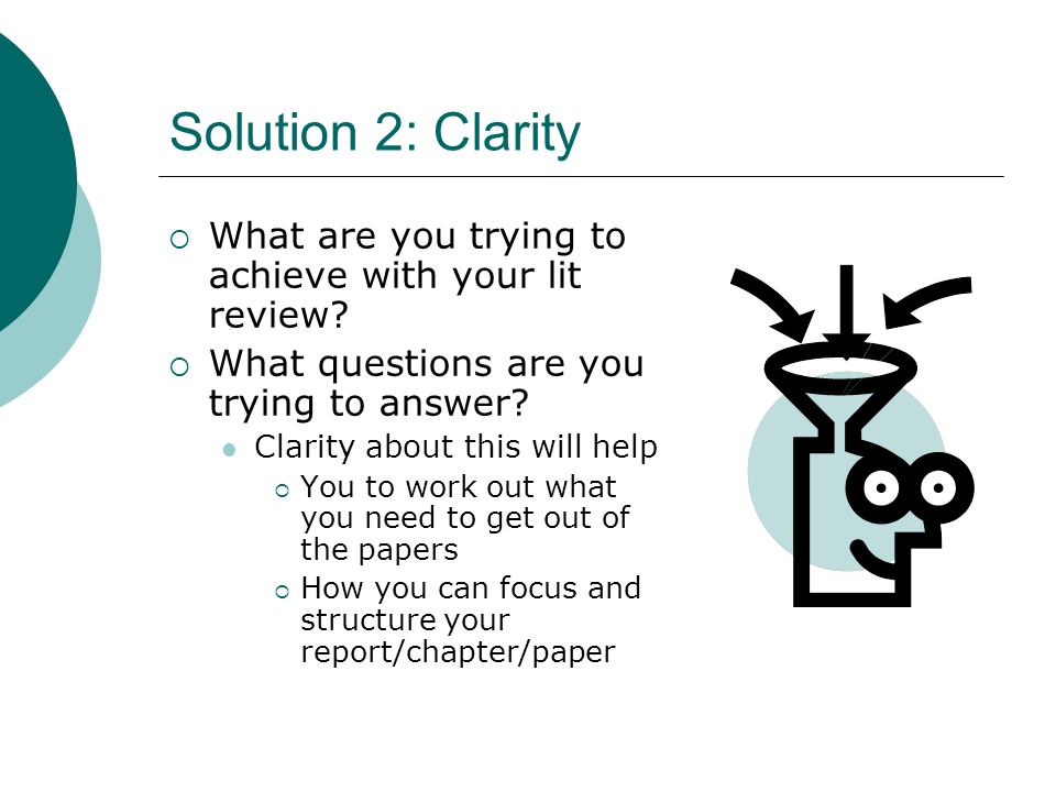 Solution 2: Clarity  What are you trying to achieve with your lit review?  What questions are you trying to answer? Clarity about this will help  Y