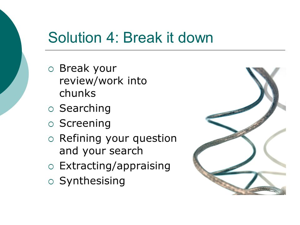 Solution 4: Break it down  Break your review/work into chunks  Searching  Screening  Refining your question and your search  Extracting/appraisin