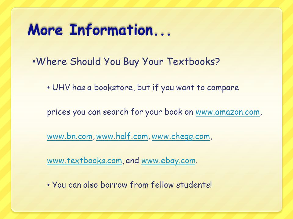 Where Should You Buy Your Textbooks? UHV has a bookstore, but if you want to compare prices you can search for your book on www.amazon.com, www.bn.com