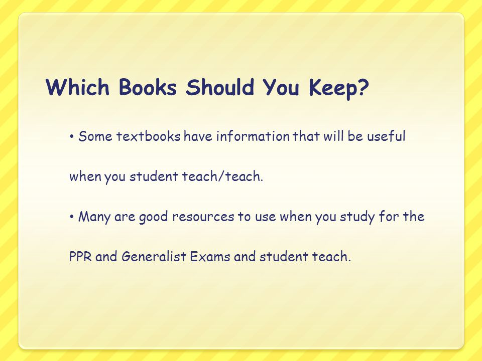 Which Books Should You Keep? Some textbooks have information that will be useful when you student teach/teach. Many are good resources to use when you