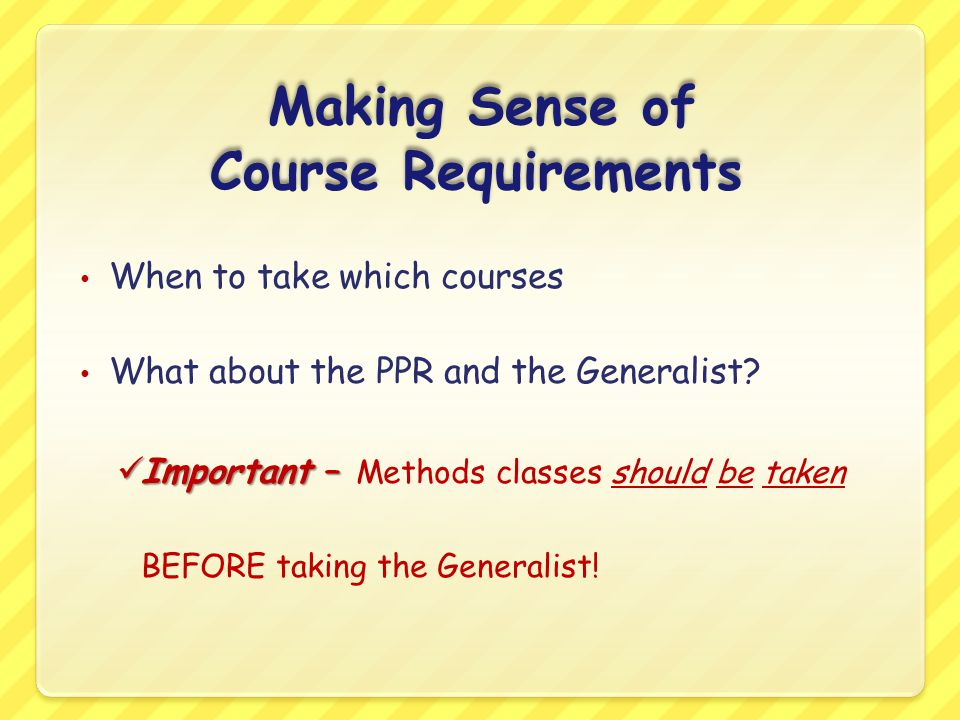 Making Sense of Course Requirements When to take which courses What about the PPR and the Generalist? Important – Important – Methods classes should b