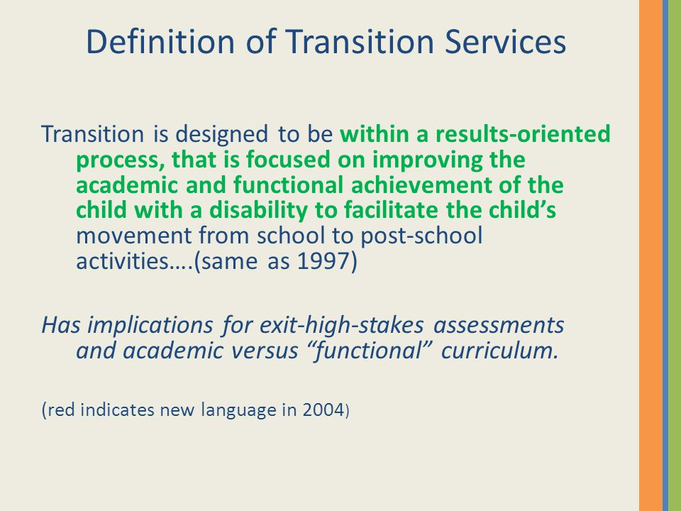 Definition of Transition Services Transition is designed to be within a results-oriented process, that is focused on improving the academic and functi