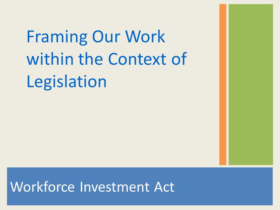 Workforce Investment Act Framing Our Work within the Context of Legislation