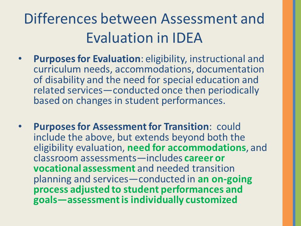Differences between Assessment and Evaluation in IDEA Purposes for Evaluation: eligibility, instructional and curriculum needs, accommodations, docume