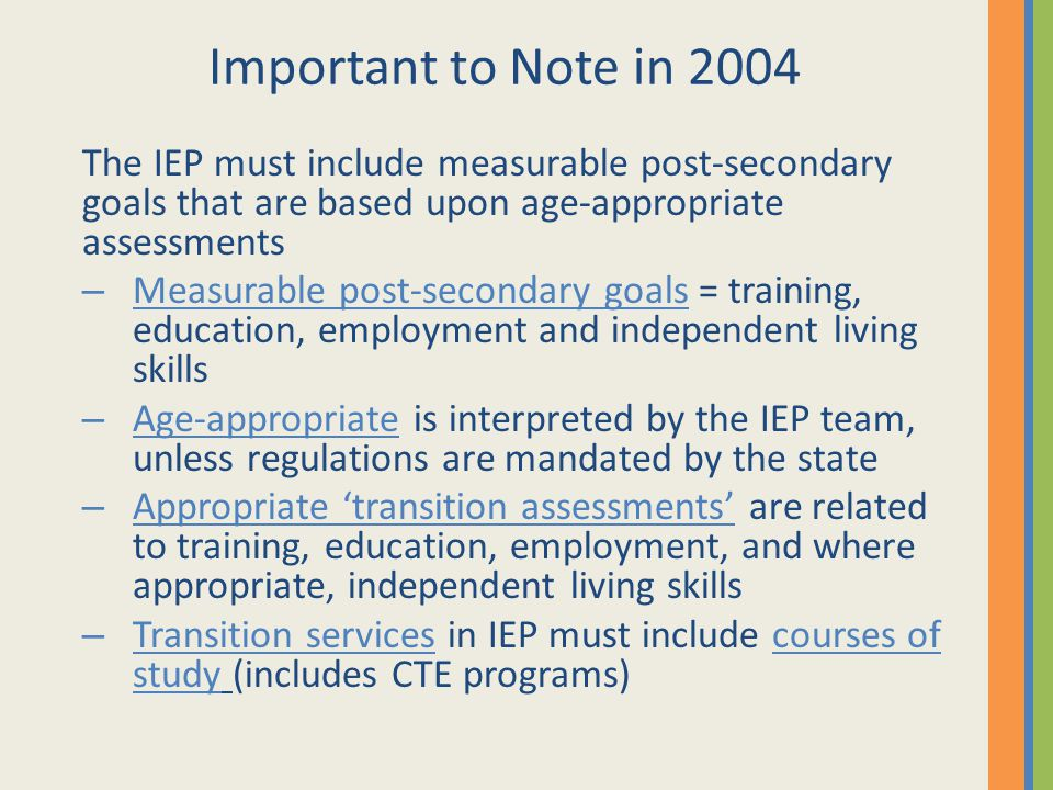 Important to Note in 2004 The IEP must include measurable post-secondary goals that are based upon age-appropriate assessments – Measurable post-secon