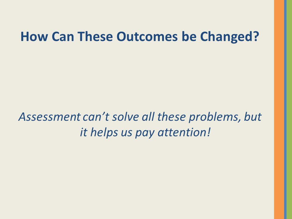 How Can These Outcomes be Changed? Assessment can't solve all these problems, but it helps us pay attention!