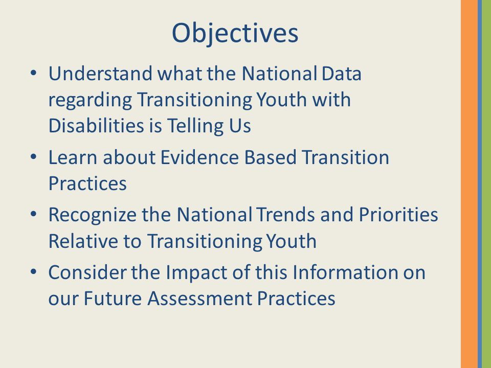 Objectives Understand what the National Data regarding Transitioning Youth with Disabilities is Telling Us Learn about Evidence Based Transition Pract