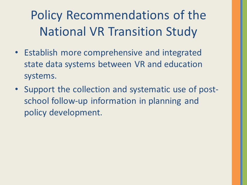 Policy Recommendations of the National VR Transition Study Establish more comprehensive and integrated state data systems between VR and education sys