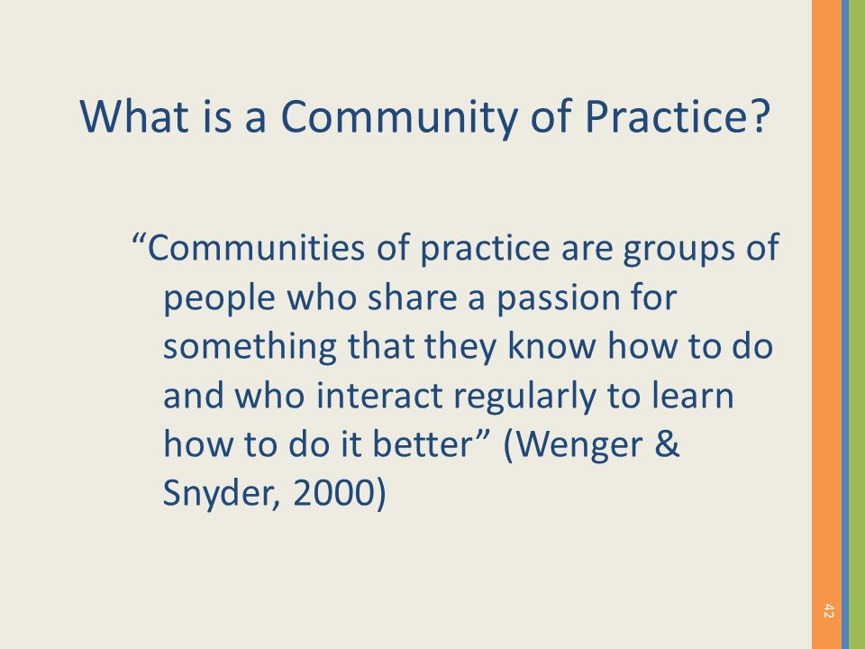 "What is a Community of Practice? ""Communities of practice are groups of people who share a passion for something that they know how to do and who inte"