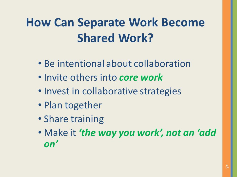 How Can Separate Work Become Shared Work? Be intentional about collaboration Invite others into core work Invest in collaborative strategies Plan toge