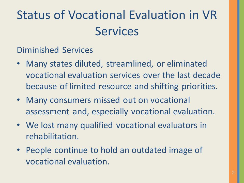 Status of Vocational Evaluation in VR Services Diminished Services Many states diluted, streamlined, or eliminated vocational evaluation services over