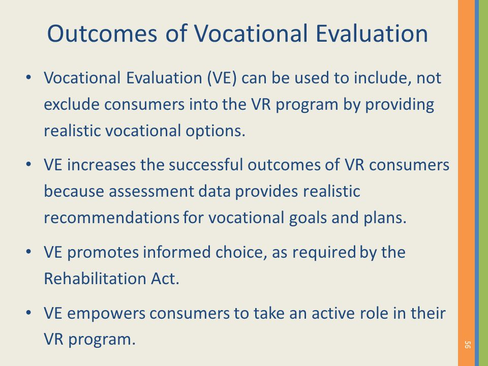 Outcomes of Vocational Evaluation Vocational Evaluation (VE) can be used to include, not exclude consumers into the VR program by providing realistic