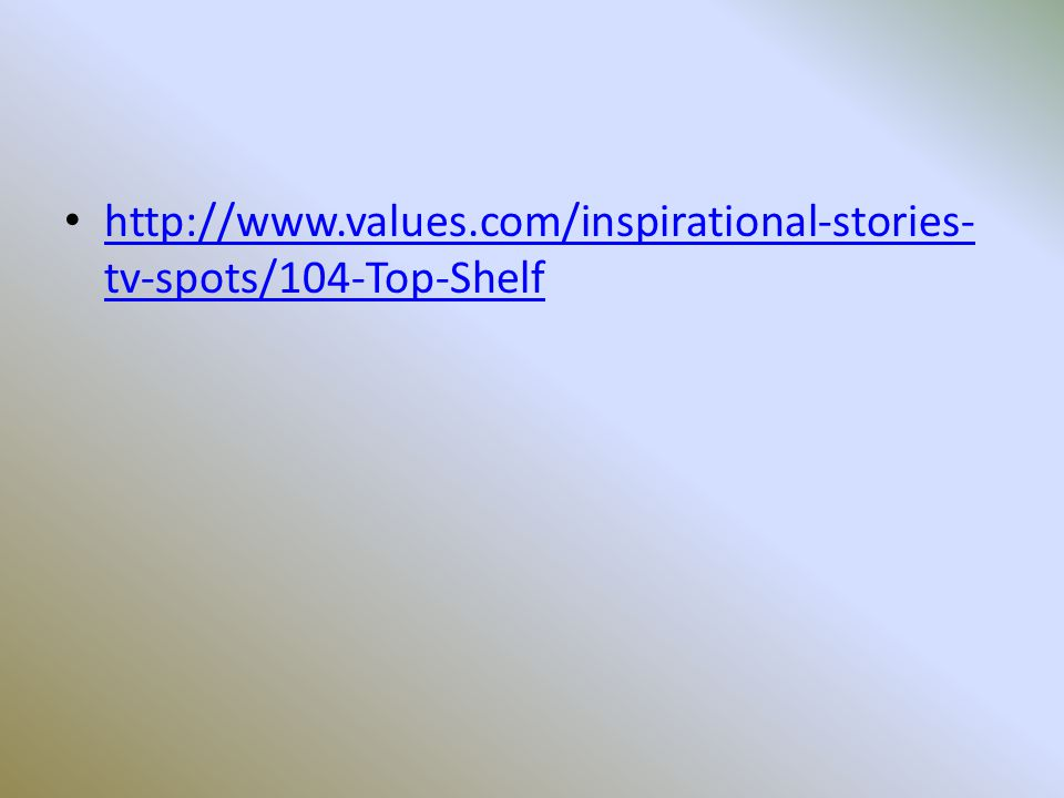 http://www.values.com/inspirational-stories- tv-spots/104-Top-Shelf http://www.values.com/inspirational-stories- tv-spots/104-Top-Shelf