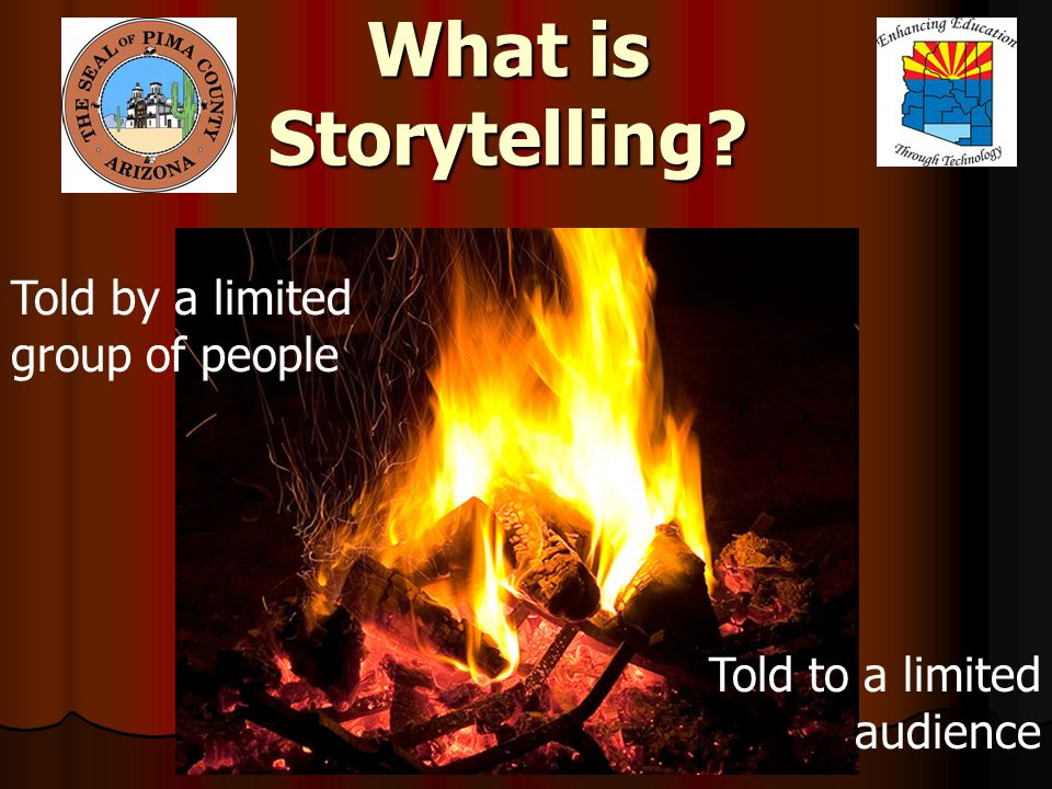 What is Storytelling? Told by a limited group of people Told to a limited audience