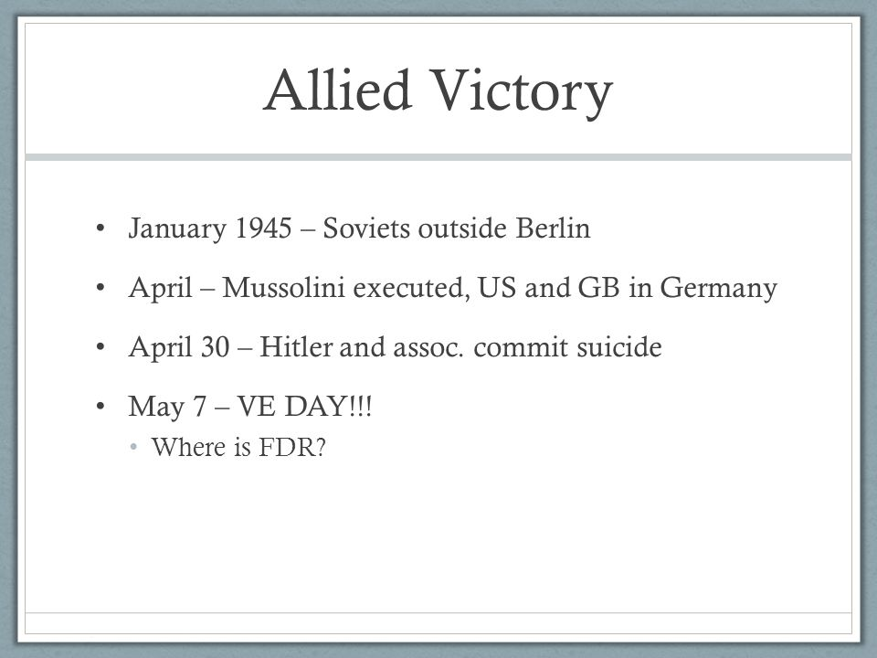 Allied Victory January 1945 – Soviets outside Berlin April – Mussolini executed, US and GB in Germany April 30 – Hitler and assoc.