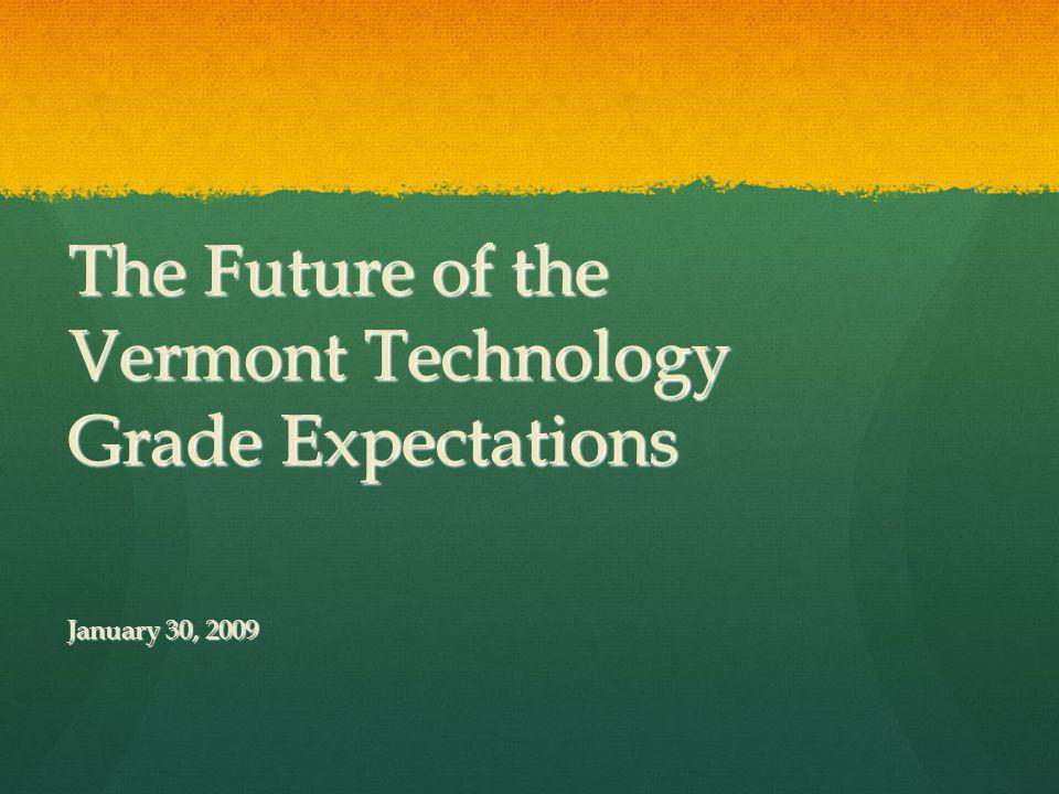 The Future of the Vermont Technology Grade Expectations January 30, 2009