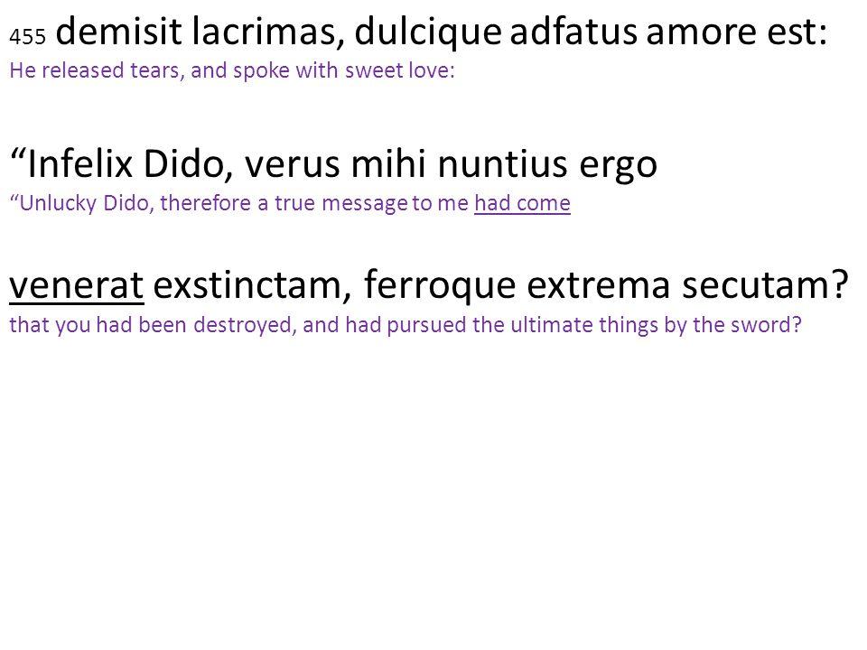 "455 demisit lacrimas, dulcique adfatus amore est: He released tears, and spoke with sweet love: ""Infelix Dido, verus mihi nuntius ergo ""Unlucky Dido,"