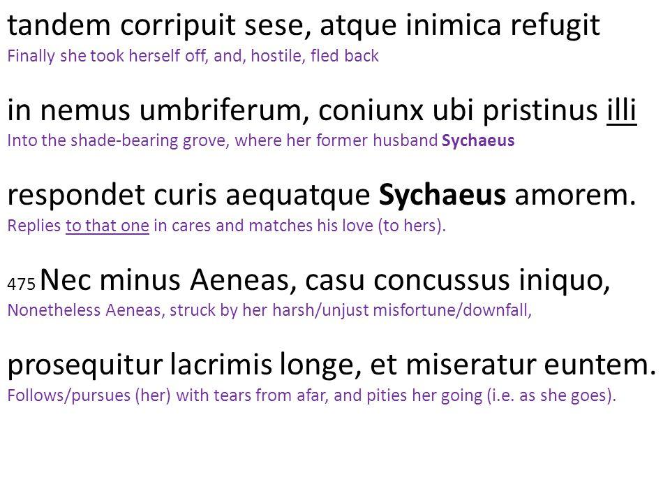 tandem corripuit sese, atque inimica refugit Finally she took herself off, and, hostile, fled back in nemus umbriferum, coniunx ubi pristinus illi Int