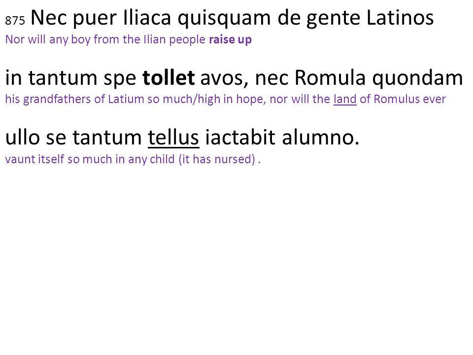 875 Nec puer Iliaca quisquam de gente Latinos Nor will any boy from the Ilian people raise up in tantum spe tollet avos, nec Romula quondam his grandf