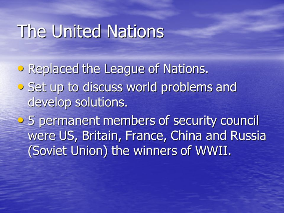 The United Nations Replaced the League of Nations. Replaced the League of Nations. Set up to discuss world problems and develop solutions. Set up to d