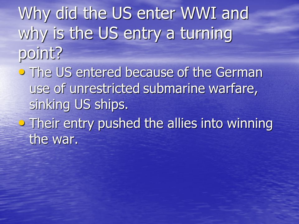 Why did the US enter WWI and why is the US entry a turning point? The US entered because of the German use of unrestricted submarine warfare, sinking