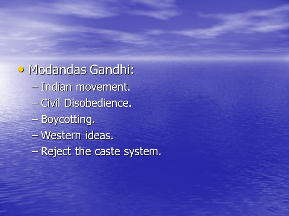 Modandas Gandhi: Modandas Gandhi: –Indian movement. –Civil Disobedience. –Boycotting. –Western ideas. –Reject the caste system.
