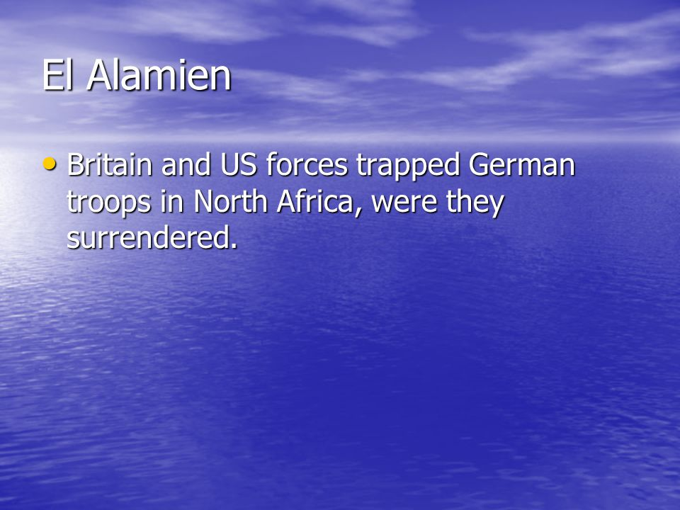 El Alamien Britain and US forces trapped German troops in North Africa, were they surrendered. Britain and US forces trapped German troops in North Af