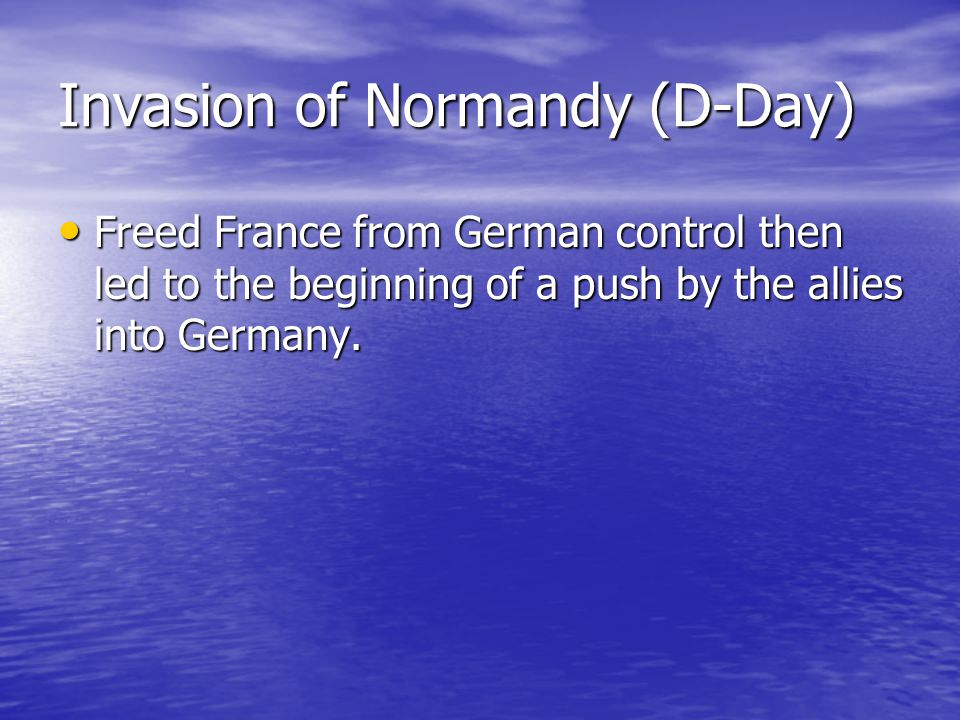 Invasion of Normandy (D-Day) Freed France from German control then led to the beginning of a push by the allies into Germany. Freed France from German