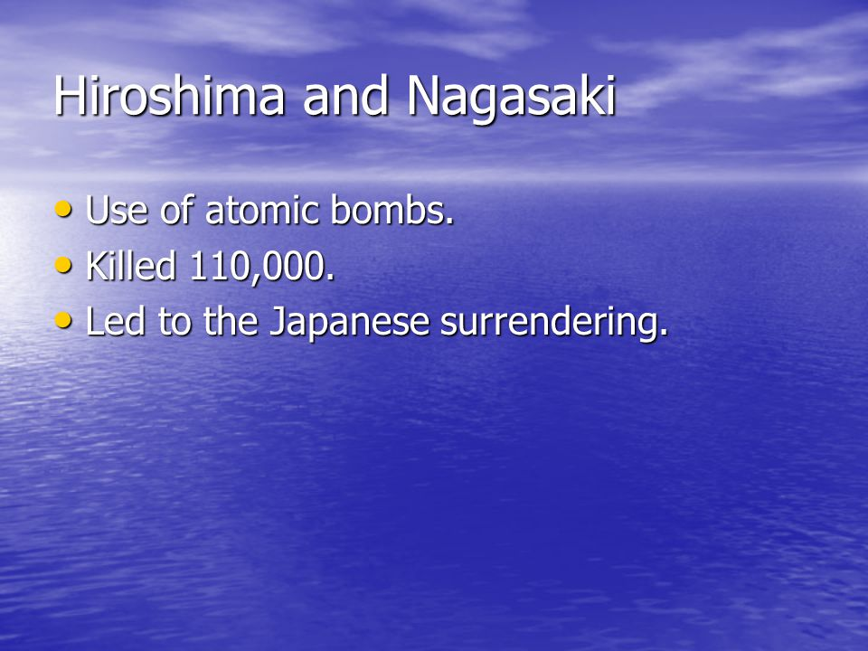 Hiroshima and Nagasaki Use of atomic bombs. Use of atomic bombs. Killed 110,000. Killed 110,000. Led to the Japanese surrendering. Led to the Japanese