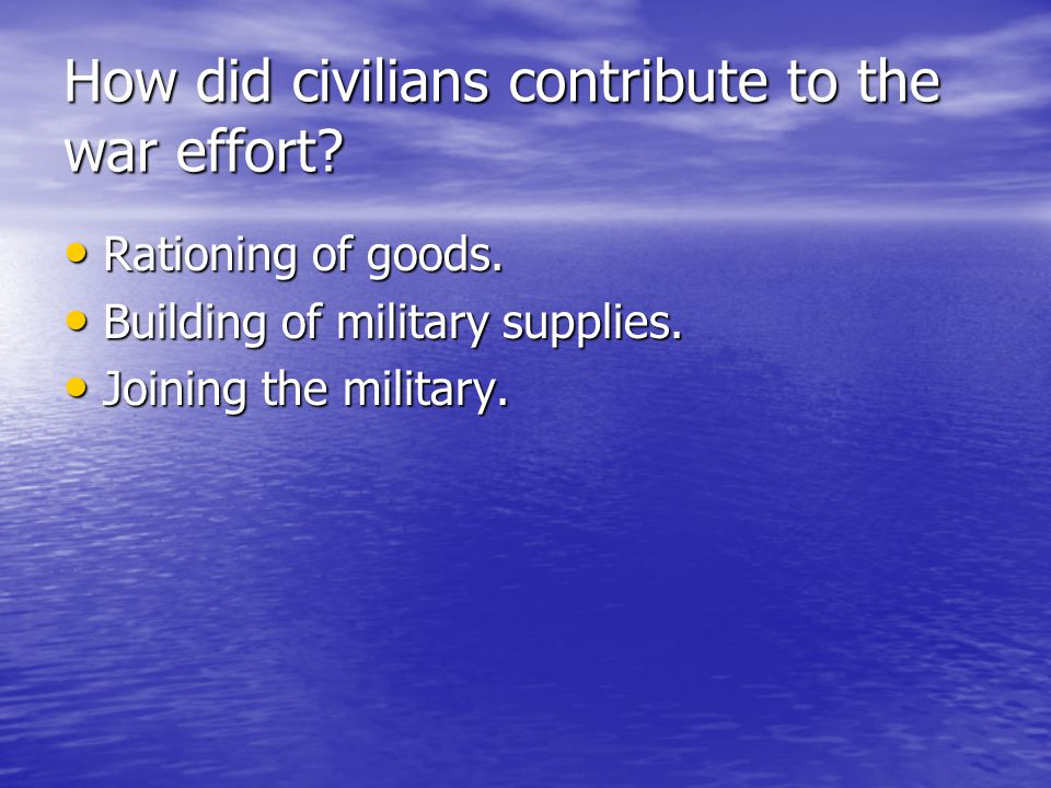 How did civilians contribute to the war effort? Rationing of goods. Rationing of goods. Building of military supplies. Building of military supplies.