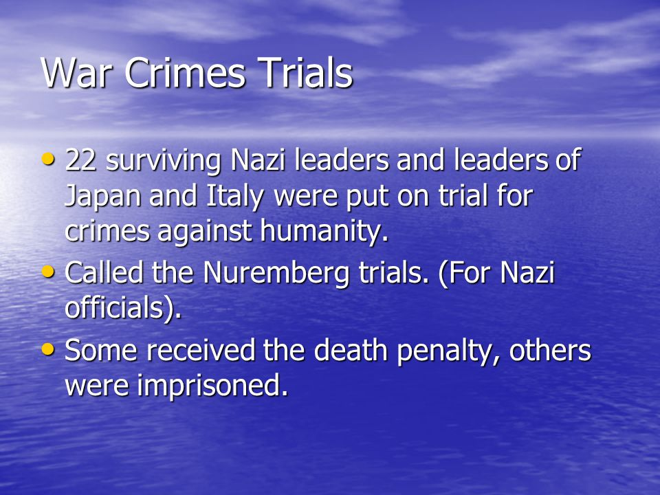 War Crimes Trials 22 surviving Nazi leaders and leaders of Japan and Italy were put on trial for crimes against humanity. 22 surviving Nazi leaders an