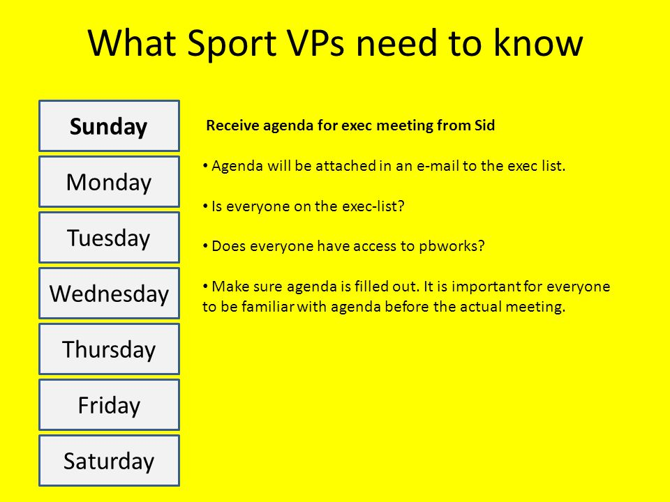 What Sport VPs need to know Sunday Monday Tuesday Wednesday Thursday Friday Saturday Receive agenda for exec meeting from Sid Agenda will be attached in an e-mail to the exec list.