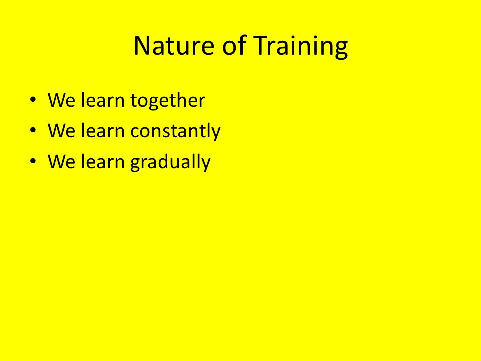 Nature of Training We learn together We learn constantly We learn gradually