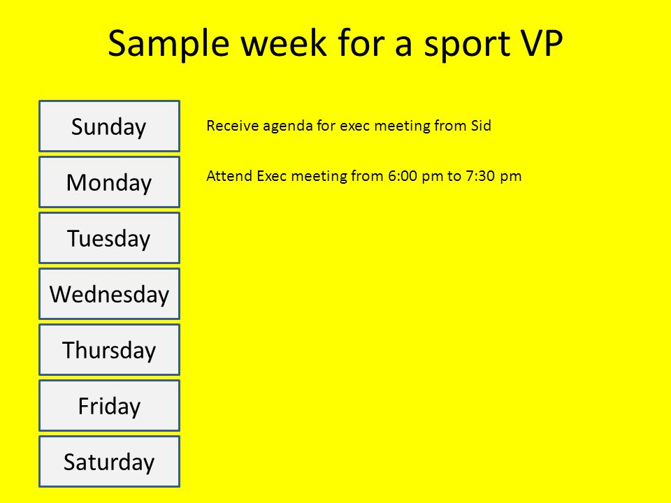 Sample week for a sport VP Sunday Monday Tuesday Wednesday Thursday Friday Saturday Receive agenda for exec meeting from Sid Attend Exec meeting from 6:00 pm to 7:30 pm