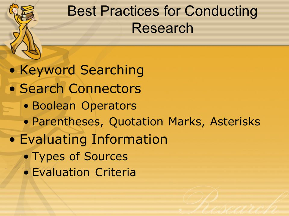 Best Practices for Conducting Research Keyword Searching Search Connectors Boolean Operators Parentheses, Quotation Marks, Asterisks Evaluating Information Types of Sources Evaluation Criteria