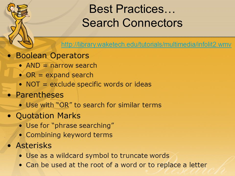 Best Practices… Search Connectors Boolean Operators AND = narrow search OR = expand search NOT = exclude specific words or ideas Parentheses Use with OR to search for similar terms Quotation Marks Use for phrase searching Combining keyword terms Asterisks Use as a wildcard symbol to truncate words Can be used at the root of a word or to replace a letter http://library.waketech.edu/tutorials/multimedia/infolit2.wmv